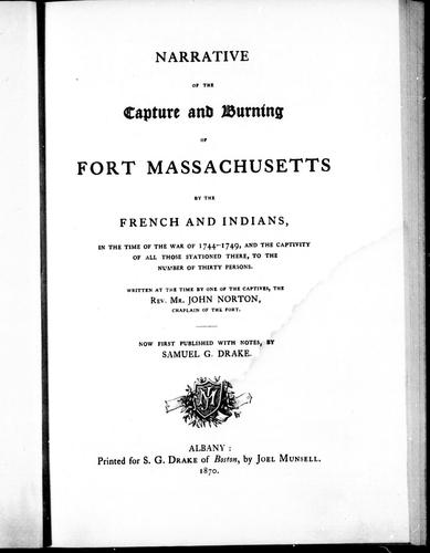 Narrative of the capture and burning of Fort Massachusetts by the French and Indians, in the time of war of 1744-1749, and the captivity of all those stationed there, to the number of thirty persons by written at the time by one of the captives, John Norton ; now published with notes, by Samual G. Drake.