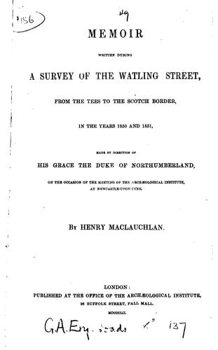 A memoir written during a survey of the Watling street, from the Tees to the Scotch border by Henry MacLauchlan