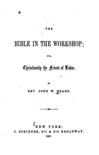 The Bible in the Workshop: Or, Christianity the Friend of Labor by John William Mears