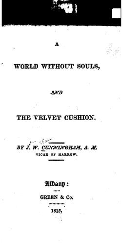 A World Without Souls ; And, The Velvet Cushion by John William Cunningham